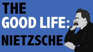 PHILOSOPHY - The Good Life: Nietzsche